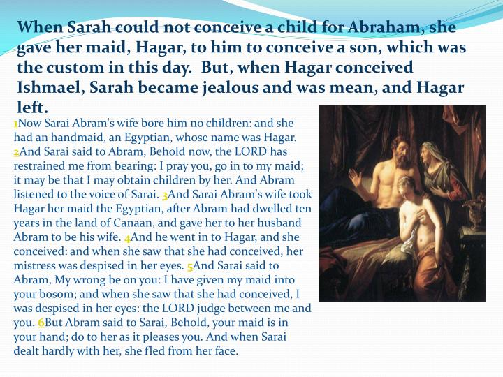 When Sarah could not conceive a child for Abraham, she gave her maid, Hagar, to him to conceive a son, which was the custom in this day.  But, when Hagar conceived Ishmael, Sarah became jealous and was mean, and Hagar left.