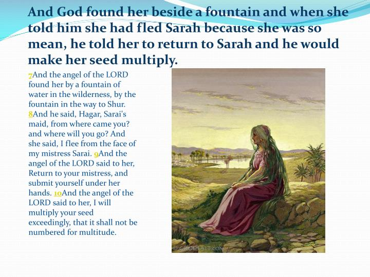 And God found her beside a fountain and when she told him she had fled Sarah because she was so mean, he told her to return to Sarah and he would make her seed multiply.