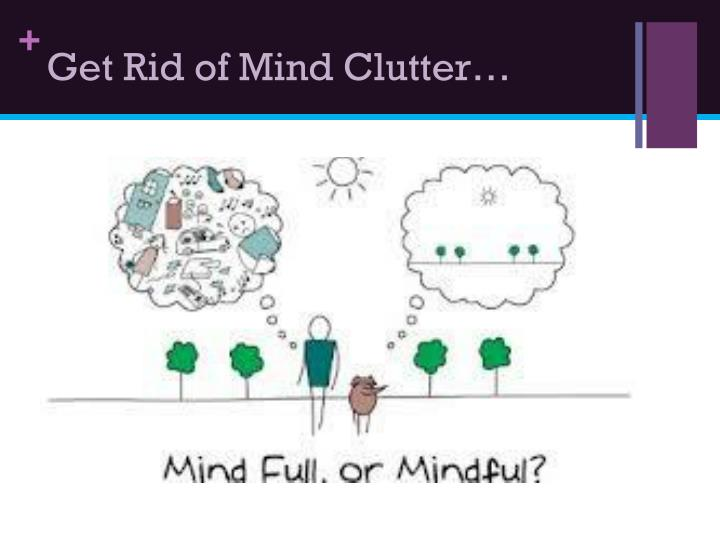 Get Rid of Mind Clutter…