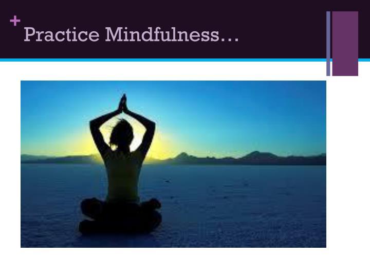 Practice Mindfulness…