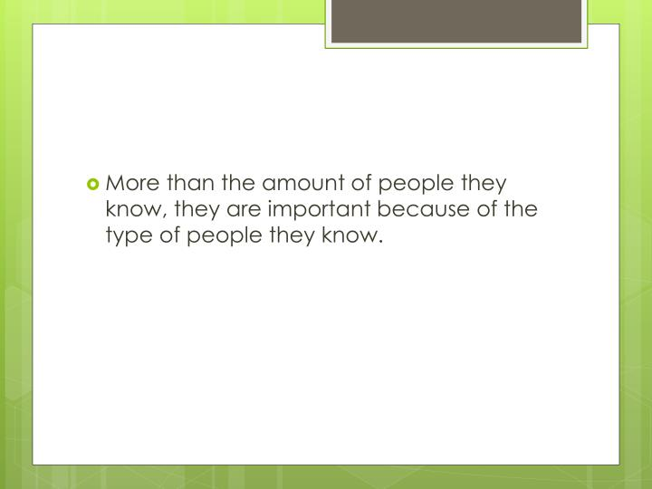 More than the amount of people they know, they are important because of the type of people they know.