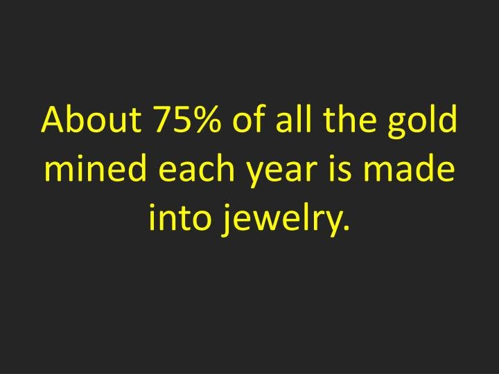 About 75% of all the gold mined each year is made into jewelry.