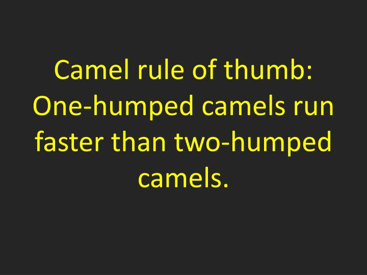Camel rule of thumb:  One-humped camels run faster than two-humped camels.