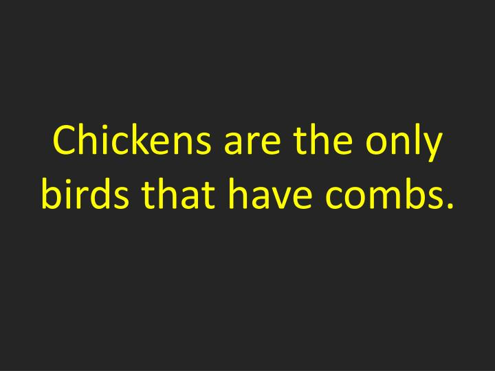 Chickens are the only birds that have combs.