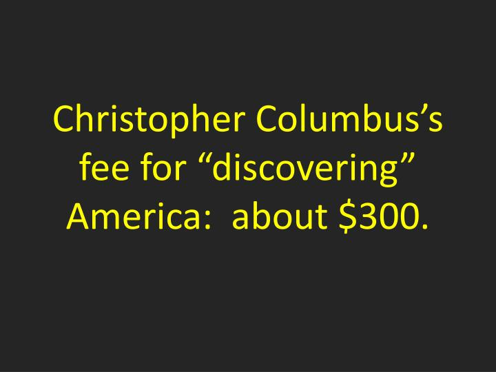 Christopher columbus s fee for discovering america about 300
