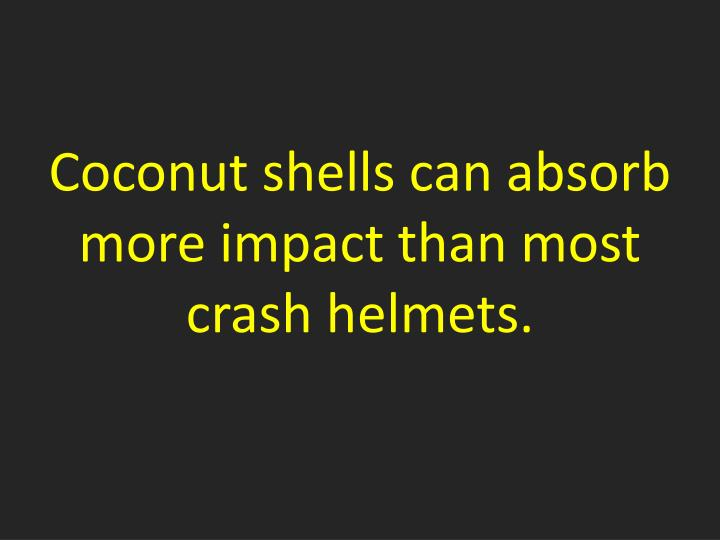 Coconut shells can absorb more impact than most crash helmets.