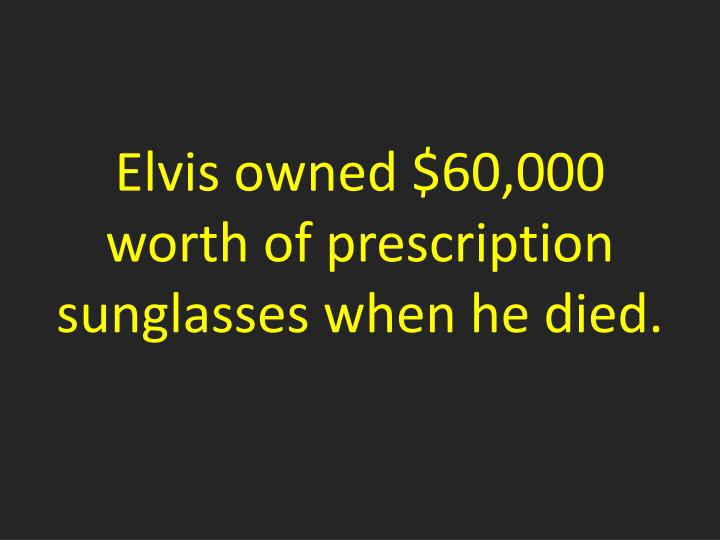 Elvis owned $60,000 worth of prescription sunglasses when he died.
