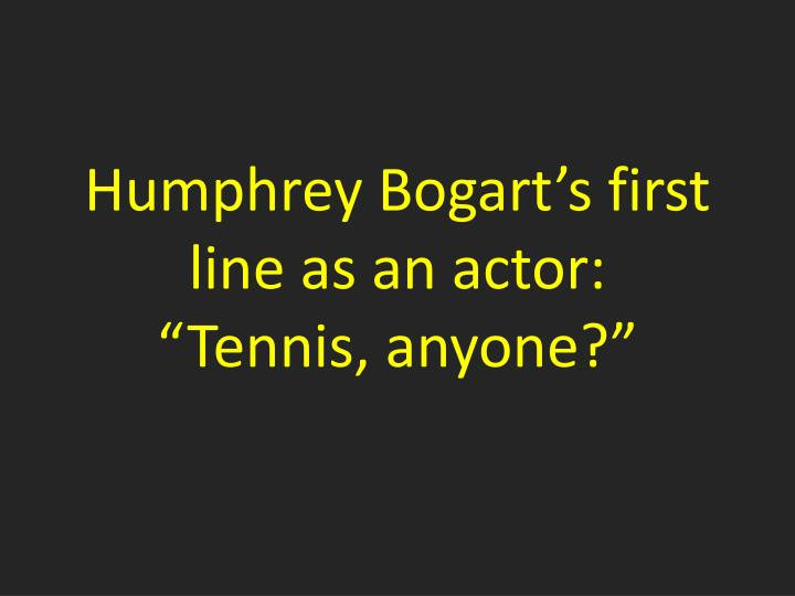 Humphrey Bogart's first line as an actor: