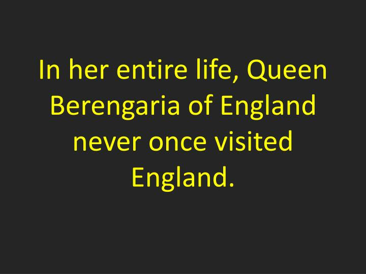 In her entire life, Queen Berengaria of England never once visited England.