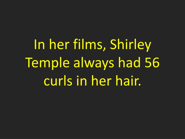 In her films, Shirley Temple always had 56 curls in her hair.