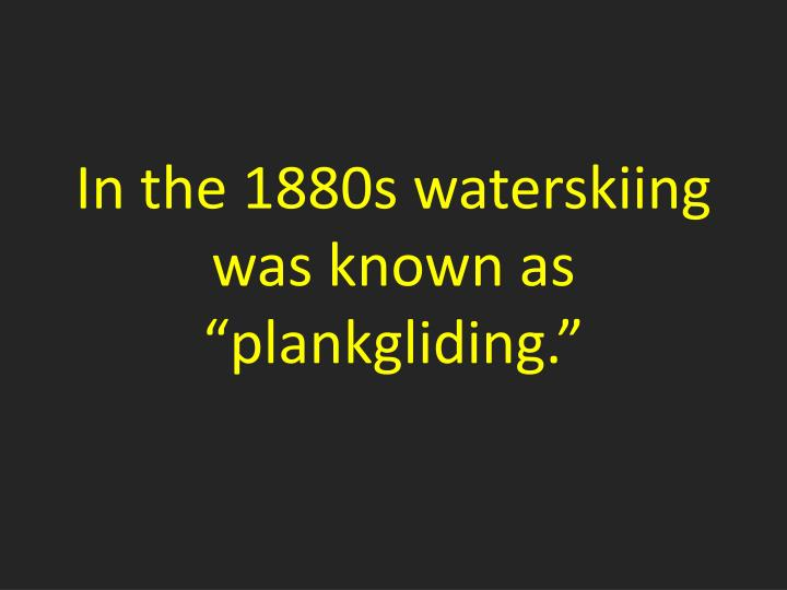 In the 1880s waterskiing was known as ""