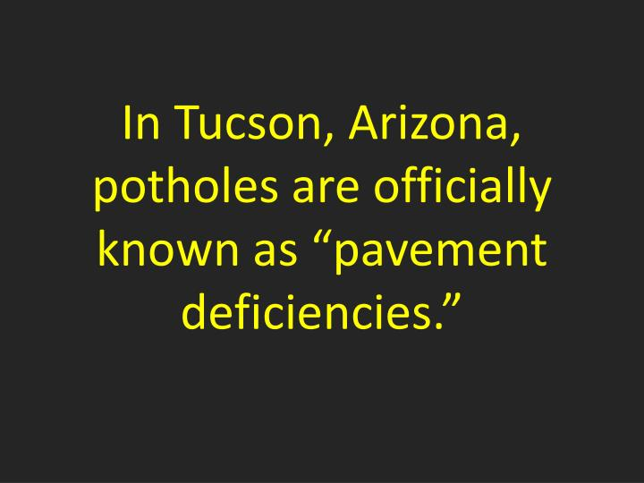 "In Tucson, Arizona, potholes are officially known as ""pavement deficiencies."""