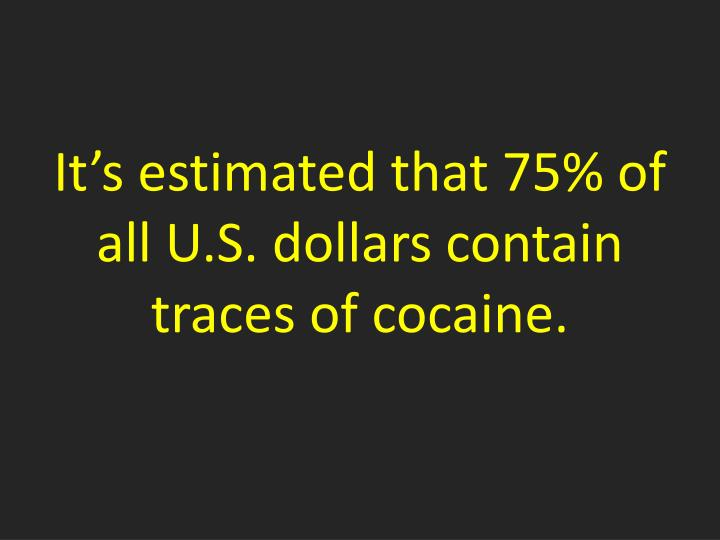 It's estimated that 75% of all U.S. dollars contain traces of cocaine.