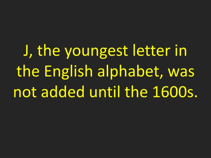 J, the youngest letter in the English alphabet, was not added
