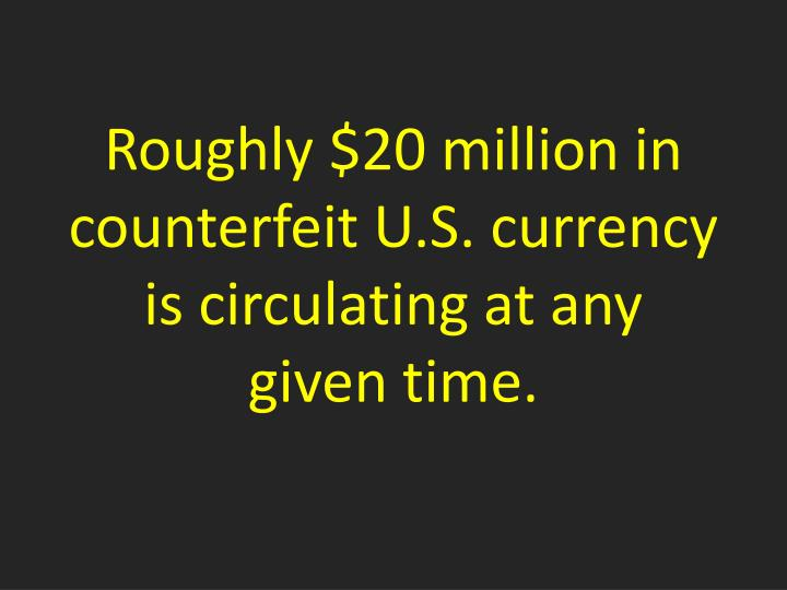Roughly $20 million in counterfeit U.S. currency is circulating at any