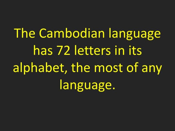 The Cambodian language has 72 letters in its alphabet, the most of any language.
