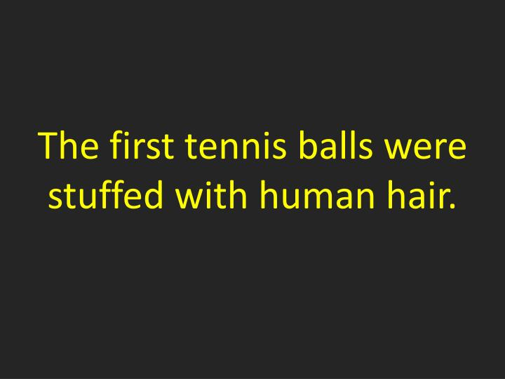 The first tennis balls were stuffed with human hair.