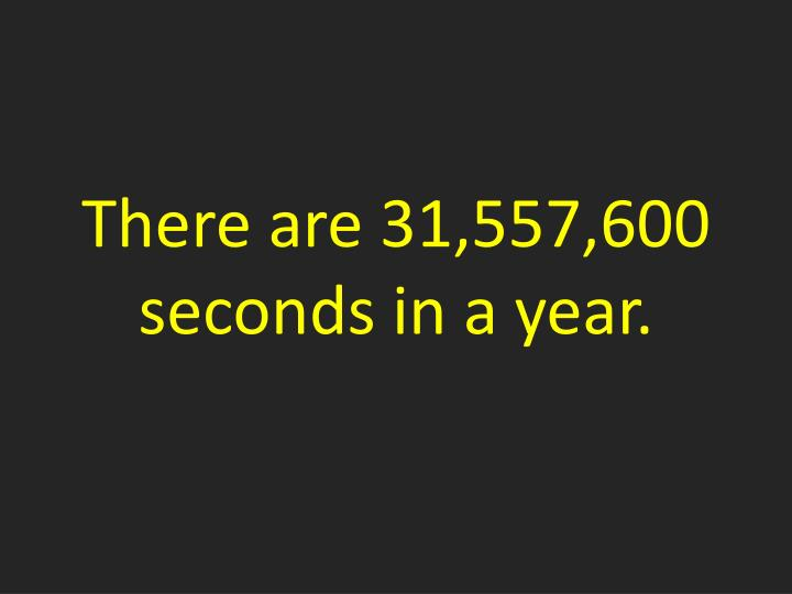 There are 31,557,600 seconds in a year.
