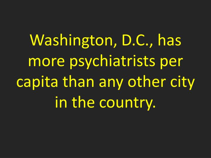 Washington d c has more psychiatrists per capita than any other city in the country