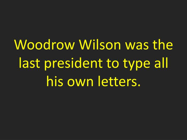 Woodrow Wilson was the last president to type all his own letters.