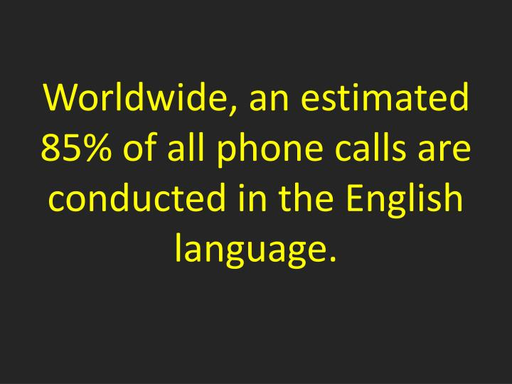 Worldwide, an estimated 85% of all phone calls are conducted in the English language.