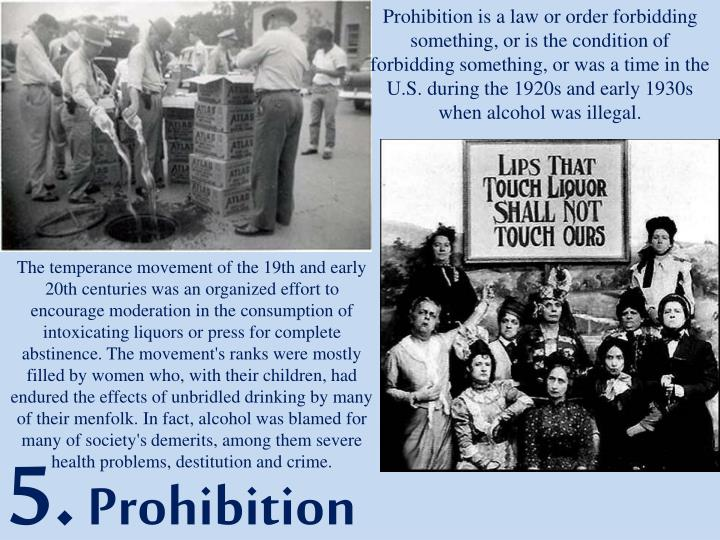 Prohibition is a law or order forbidding something, or is the condition of forbidding something, or was a time in the U.S. during the 1920s and early 1930s when alcohol was illegal.