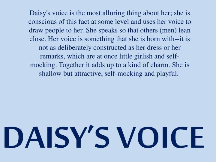 Daisy's voice is the most alluring thing about her; she is conscious of this fact at some level and uses her voice to draw people to her. She speaks so that others (men) lean close. Her voice is something that she is born with--it is not as deliberately constructed as her dress or her remarks, which are at once little girlish and self-mocking. Together it adds up to a kind of charm. She is shallow but attractive, self-mocking and playful.