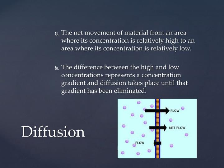 The net movement of material from an area where its concentration is relatively high to an area where its concentration is relatively low.