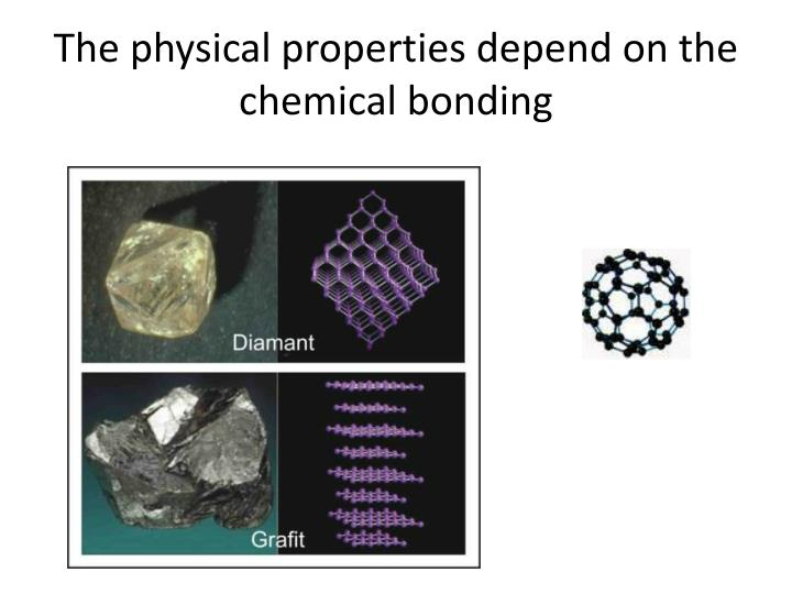 The physical properties depend on the chemical bonding