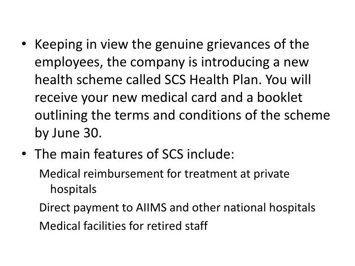 Keeping in view the genuine grievances of the employees, the company is introducing a new health scheme called SCS Health Plan. You will receive your new medical card and a booklet outlining the terms and conditions of the scheme  by June 30.