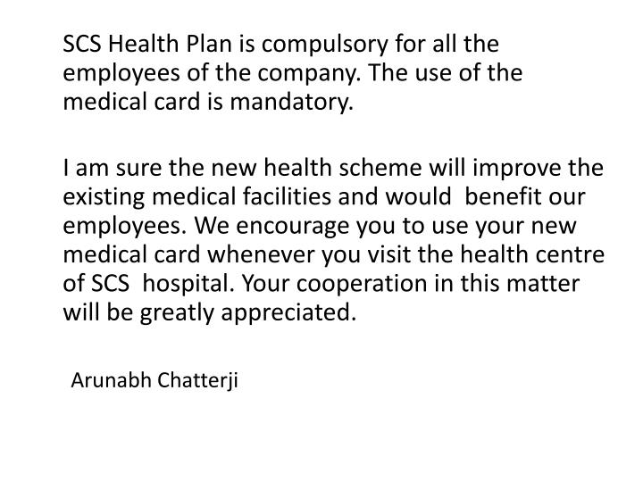 SCS Health Plan is compulsory for all the employees of the company. The use of the medical card is mandatory.