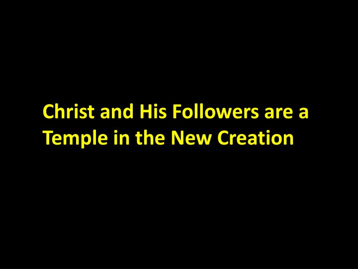 Christ and His Followers are a Temple in the New Creation