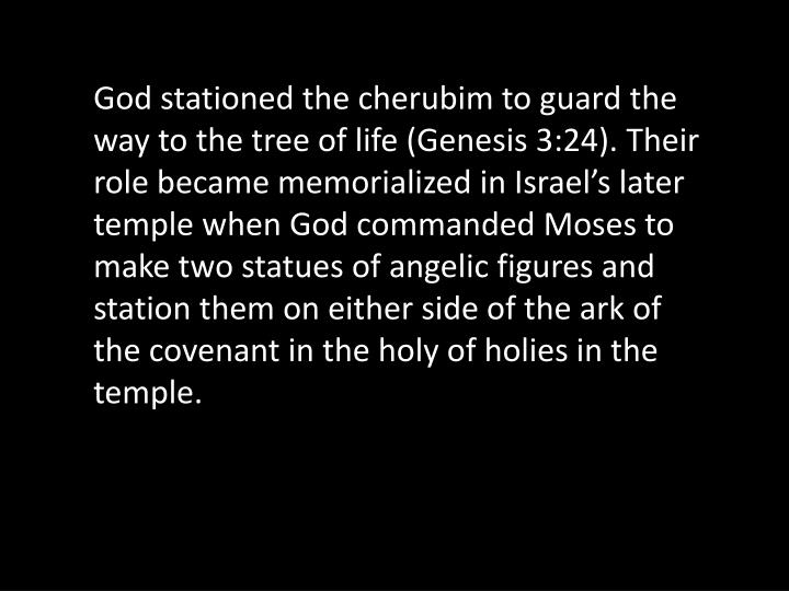 God stationed the cherubim to guard the way to the tree of life (Genesis 3:24). Their role became memorialized in Israel's later temple when God commanded Moses to make two statues of angelic figures and station them on either side of the ark of the covenant in the holy of holies in the temple.