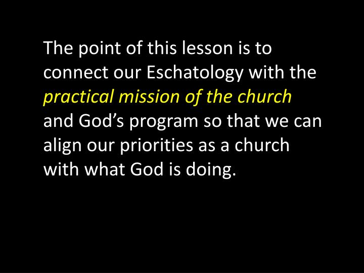 The point of this lesson is to connect our Eschatology with the