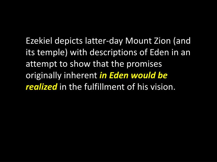 Ezekiel depicts latter-day Mount Zion (and its temple) with descriptions of Eden in an attempt to show that the promises originally inherent