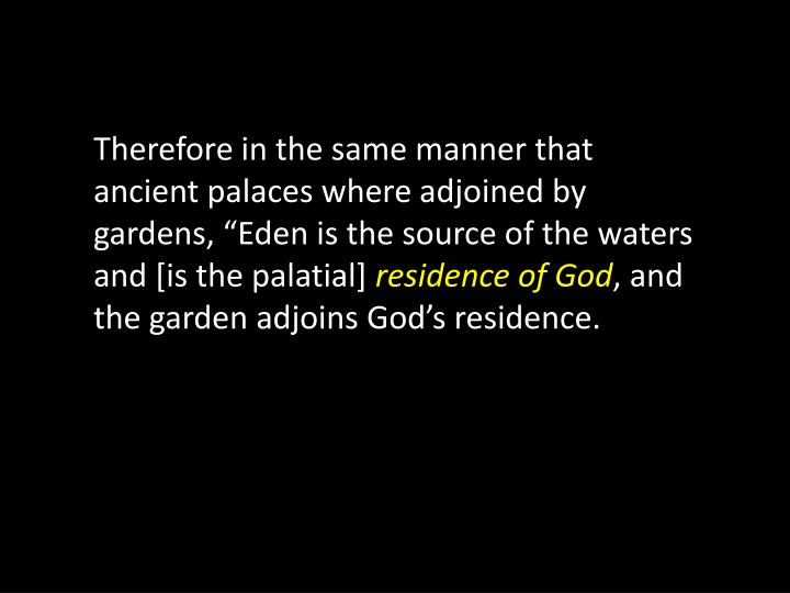 "Therefore in the same manner that ancient palaces where adjoined by gardens, ""Eden is the source of the waters and [is the palatial]"