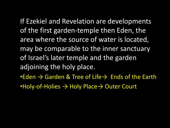 If Ezekiel and Revelation are developments of the first garden-temple then Eden, the area where the source of water is located, may be comparable to the inner sanctuary of Israel's later temple and the garden adjoining the holy place.