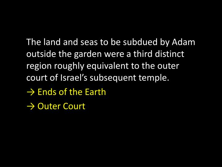 The land and seas to be subdued by Adam outside the garden were a third distinct region roughly equivalent to the outer court of Israel's subsequent temple.