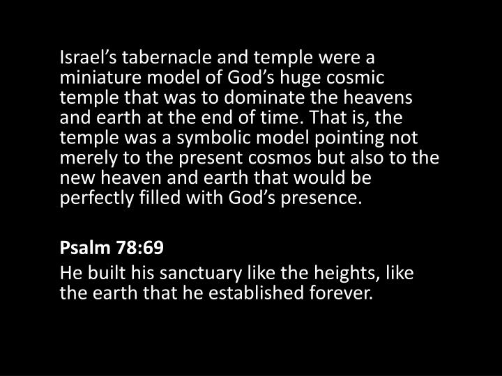 Israel's tabernacle and temple were a miniature model of God's huge cosmic temple that was to dominate the heavens and earth at the end of time. That is, the temple was a symbolic model pointing not merely to the present cosmos but also to the new heaven and earth that would be perfectly filled with God's presence.