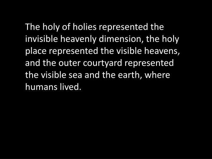 The holy of holies represented the invisible heavenly dimension, the holy place represented the visible heavens, and the outer courtyard represented the visible sea and the earth, where humans lived.