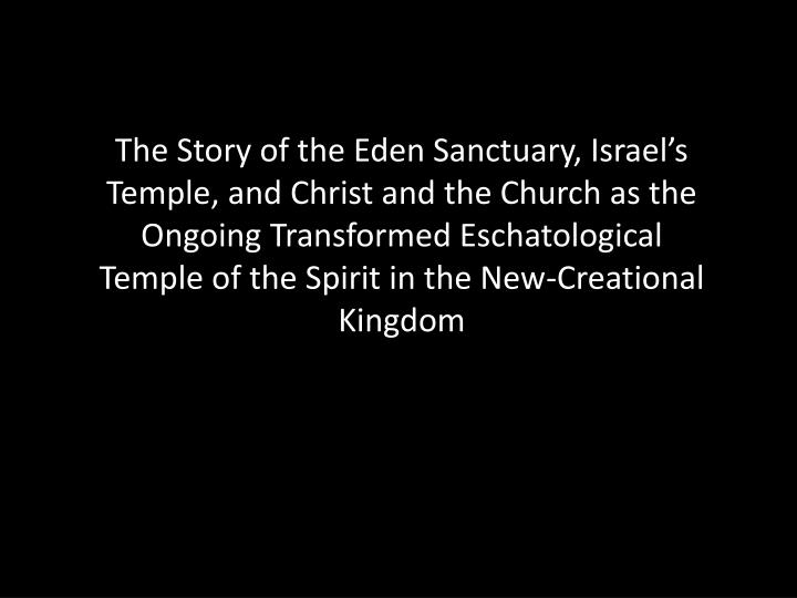 The Story of the Eden Sanctuary, Israel's Temple, and Christ and the Church as the Ongoing Transformed Eschatological Temple of the Spirit in the New-Creational Kingdom