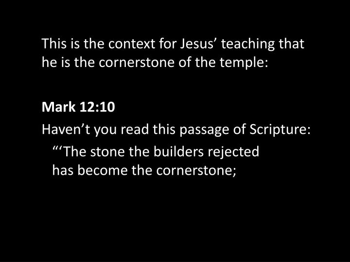 This is the context for Jesus' teaching that he is the cornerstone of the temple: