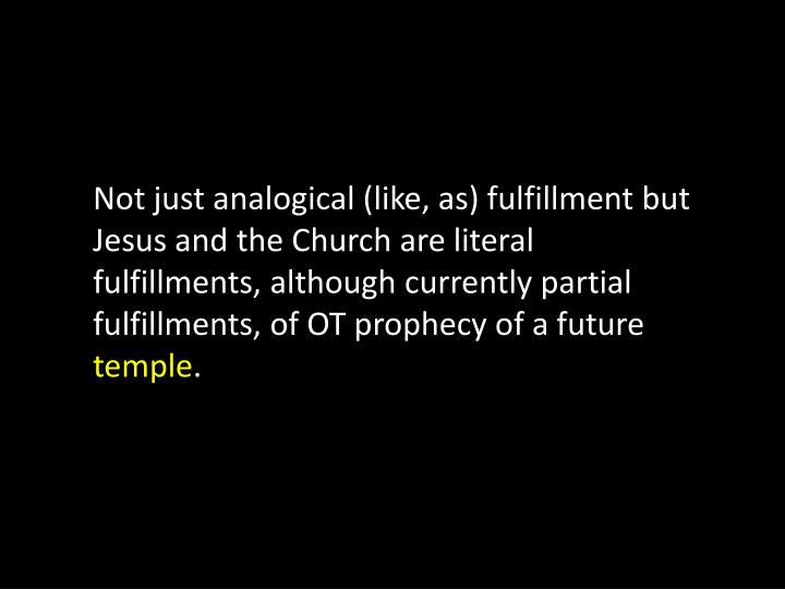Not just analogical (like, as) fulfillment but Jesus and the Church are literal fulfillments, although currently partial fulfillments, of OT prophecy of a future