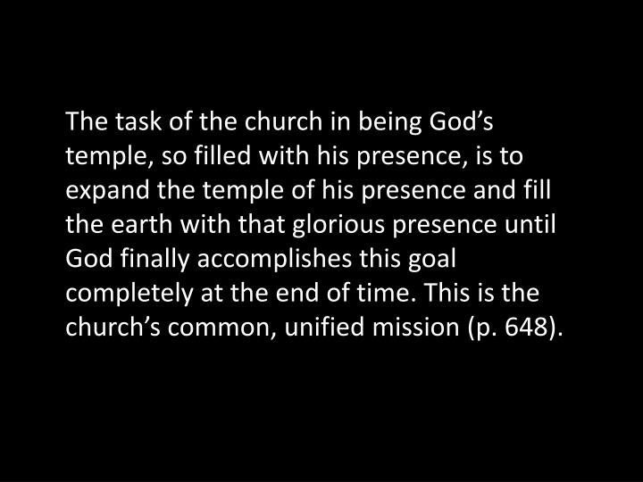 The task of the church in being God's temple, so filled with his presence, is to expand the temple of his presence and fill the earth with that glorious presence until God finally accomplishes this goal completely at the end of time. This is the church's common, unified mission (p. 648).