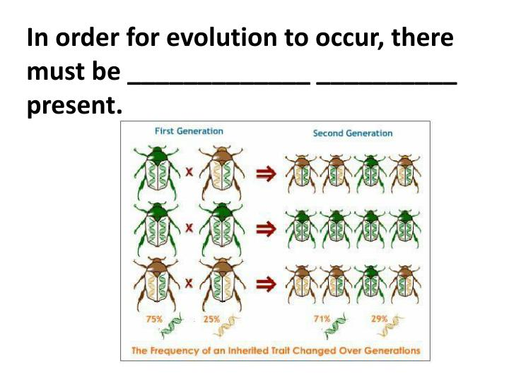 In order for evolution to occur, there must be _____________ __________ present.