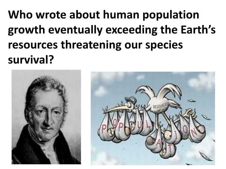 Who wrote about human population growth eventually exceeding the Earth's resources threatening our species survival?