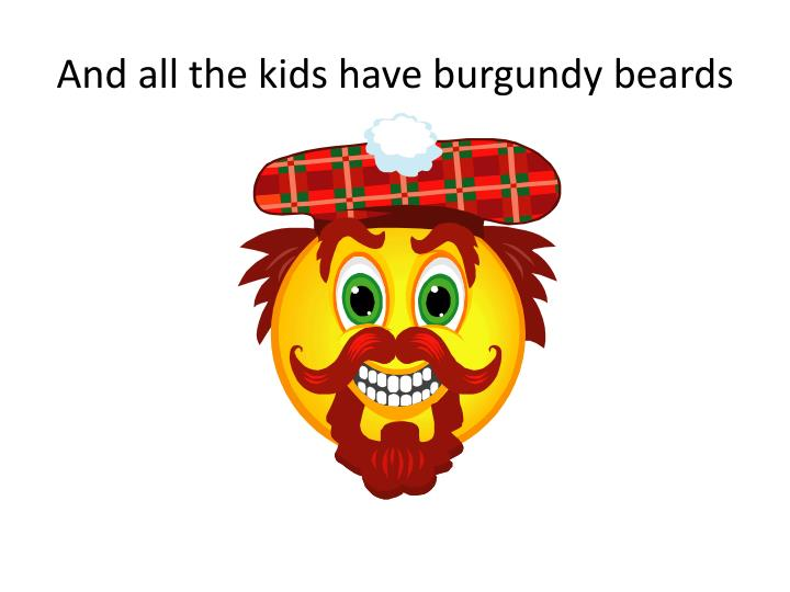 And all the kids have burgundy beards