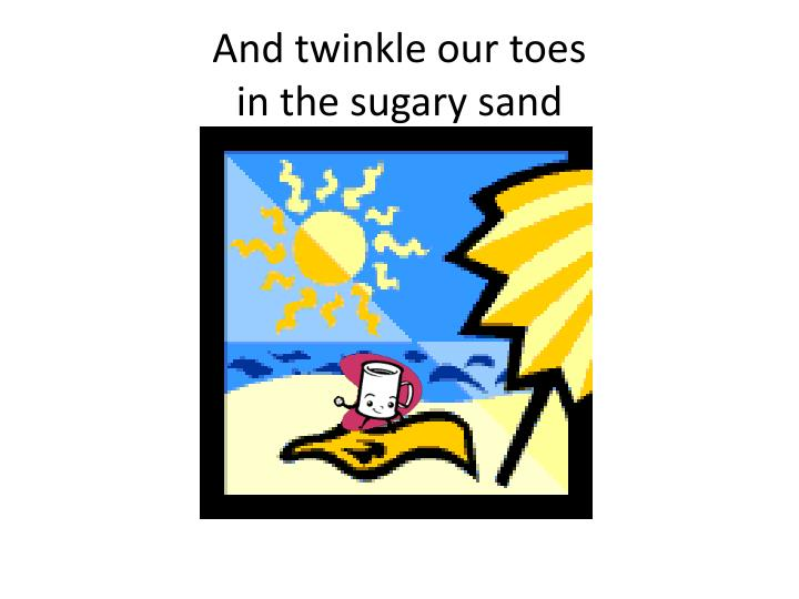 And twinkle our toes in the sugary sand