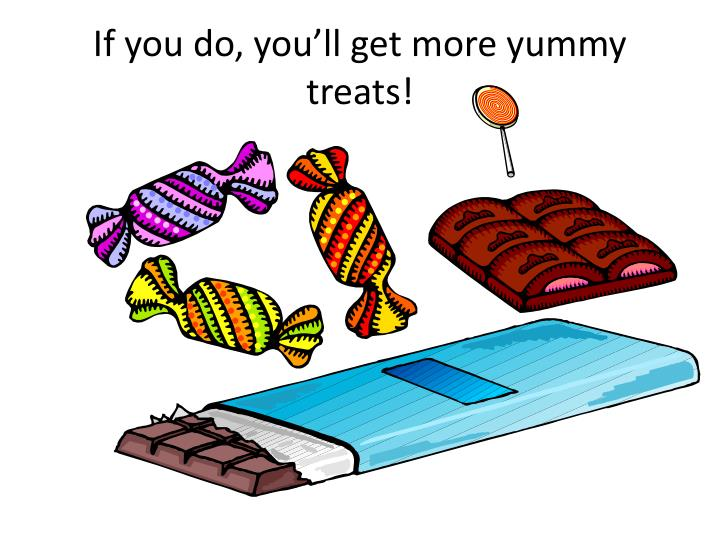 If you do, you'll get more yummy treats!