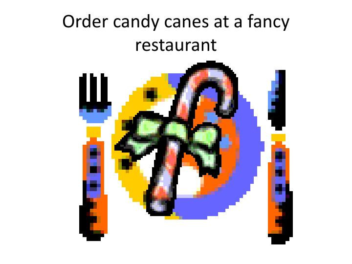 Order candy canes at a fancy restaurant